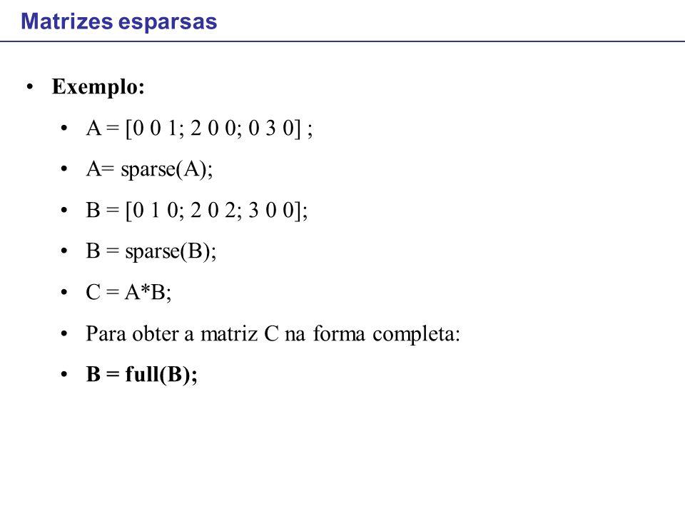 Matrizes esparsas Exemplo: A = [0 0 1; 2 0 0; 0 3 0] ; A= sparse(A); B = [0 1 0; 2 0 2; 3 0 0]; B = sparse(B);